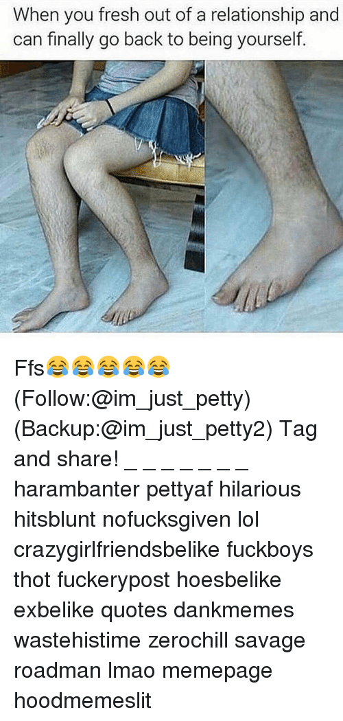 Fresh, Memes, and Thot: When you fresh out of a relationship and  can finally go back to being yourself Ffs😂😂😂😂😂 (Follow:@im_just_petty) (Backup:@im_just_petty2) Tag and share! _ _ _ _ _ _ _ harambanter pettyaf hilarious hitsblunt nofucksgiven lol crazygirlfriendsbelike fuckboys thot fuckerypost hoesbelike exbelike quotes dankmemes wastehistime zerochill savage roadman lmao memepage hoodmemeslit
