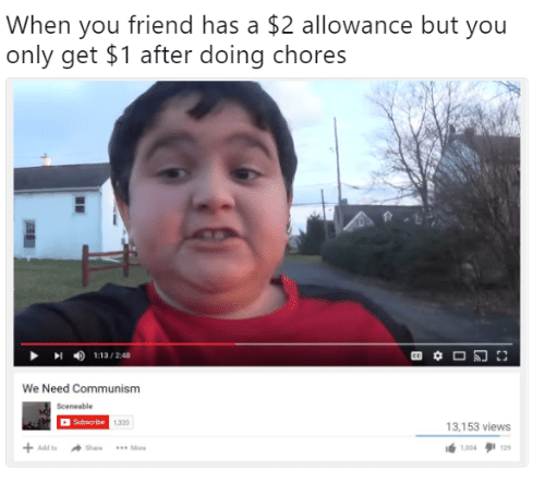 Add, Friend, and You: When you friend has a $2 allowance but you  only get $1 after doing chores  1:13 / 2:48  We Need Communisnm  Sceneable  Subsoribe  1320  3,153 views  lé 1004タ112,  + Add to Share More