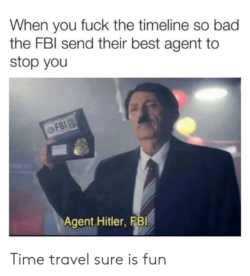 Bad, Fbi, and Best: When you fuck the timeline so bad  the FBI send their best agent to  stop you  FBI  Agent Hitler, FB1 Time travel sure is fun