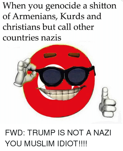Ottoman, Forwardsfromgrandma, and Nazi: When you genocide a shitton  of Armenians, Kurds and  christians but call other  countries nazis FWD: TRUMP IS NOT A NAZI YOU MUSLIM IDIOT!!!!