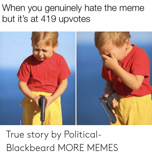 Dank, Meme, and Memes: When you genuinely hate the meme  but it's at 419 upvotes True story by Political-Blackbeard MORE MEMES