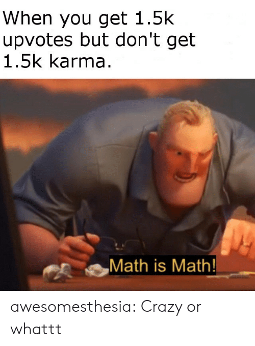 Crazy, Tumblr, and Blog: When you get 1.5k  upvotes but don't get  1.5k karma  Math is Math! awesomesthesia:  Crazy or whattt