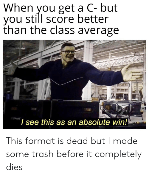 Trash, Dank Memes, and Class: When you get a C- but  you still score better  than the class average  I see this as an absolute win!! This format is dead but I made some trash before it completely dies