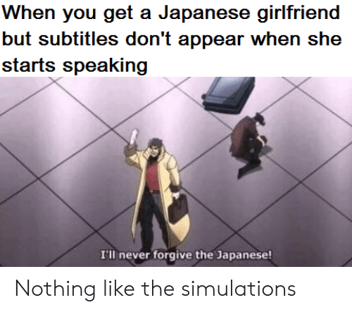 Girlfriend, Japanese, and Never: When you get a Japanese girlfriend  but subtitles don't appear when she  starts speaking  I'll never forgive the Japanese! Nothing like the simulations