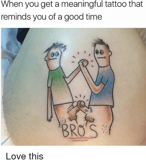 When You Get A Meaningful Tattoo That Reminds You Of A Good Time Bro S Love This Meme On Me Me