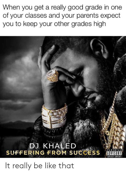 Be Like, DJ Khaled, and Funny: When you get a really good grade in one  of your classes and your parents expect  you to keep your other grades high  DJ KHALED  SUFFERING FROM SUCCESS  PARENTAL  ADVISORY  EXPLICIT CONTENT It really be like that