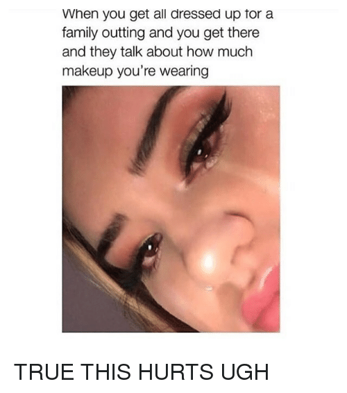 Family, Makeup, and True: When you get all dressed up tor a  family outting and you get there  and they talk about how much  makeup you're wearing TRUE THIS HURTS UGH