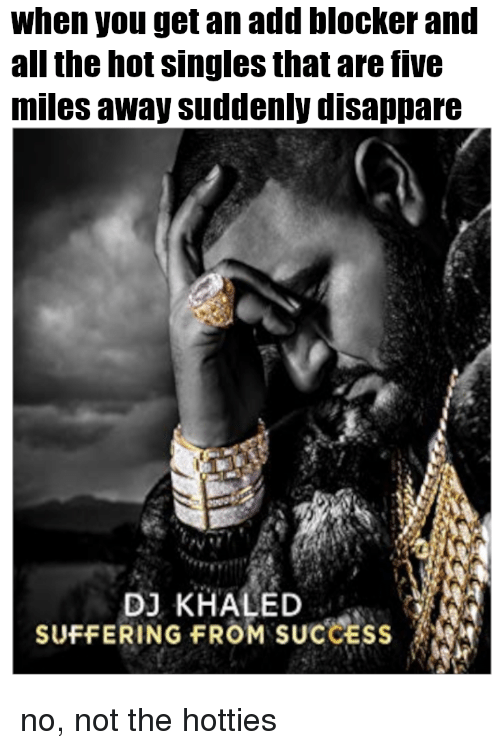 DJ Khaled, Reddit, and Khaled: when you get an add blocker and  all the hot singles that are five  miles away suddenly disappare  DJ KHALED  SUFFERING FROM SUCCESS