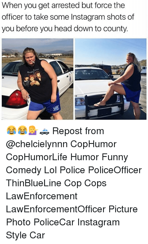 Funny, Head, and Instagram: When you get arrested but force the  officer to take some Instagram shots of  you before you head down to county. 😂😂💁🚓 Repost from @chelcielynnn CopHumor CopHumorLife Humor Funny Comedy Lol Police PoliceOfficer ThinBlueLine Cop Cops LawEnforcement LawEnforcementOfficer Picture Photo PoliceCar Instagram Style Car
