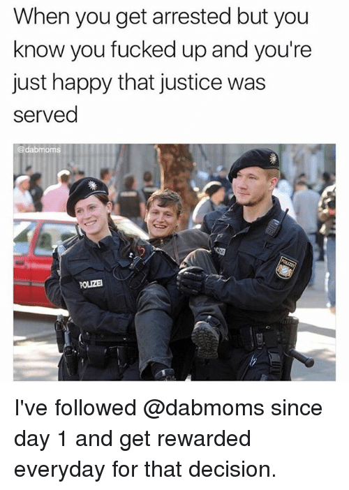Memes, Happy, and Justice: When you get arrested but you  know you fucked up and you're  just happy that justice was  served  @dabmoms  POLIZE I've followed @dabmoms since day 1 and get rewarded everyday for that decision.