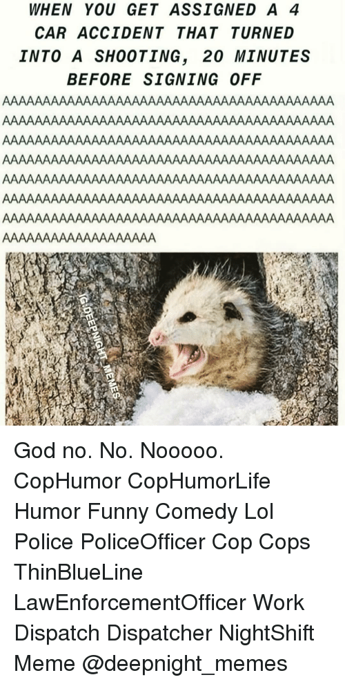 Funny, God, and Lol: WHEN YOU GET ASSIGNED A 4  CAR ACCIDENT THATTURNED  INTO A SHOOTING, 20 MINUTES  BEFORE SIGNING OFF God no. No. Nooooo. CopHumor CopHumorLife Humor Funny Comedy Lol Police PoliceOfficer Cop Cops ThinBlueLine LawEnforcementOfficer Work Dispatch Dispatcher NightShift Meme @deepnight_memes