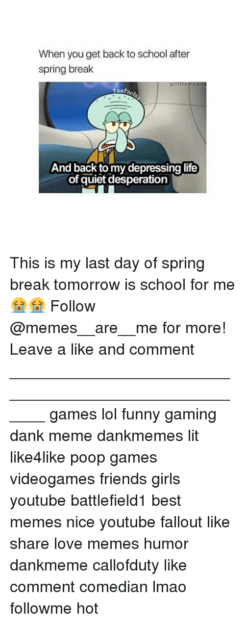 Dank, Friends, and Funny: When you get back to school after  spring break  Tant  And back to my depressing life  of quiet desperation This is my last day of spring break tomorrow is school for me😭😭 Follow @memes__are__me for more! Leave a like and comment ______________________________________________________ games lol funny gaming dank meme dankmemes lit like4like poop games videogames friends girls youtube battlefield1 best memes nice youtube fallout like share love memes humor dankmeme callofduty like comment comedian lmao followme hot