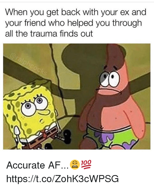 Af, All The, and Back: When you get back with your ex and  your friend who helped you through  all the trauma finds out Accurate AF...😩💯 https://t.co/ZohK3cWPSG
