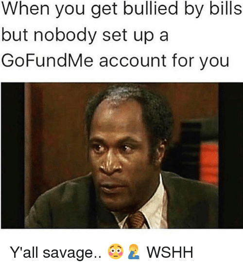 Memes, Savage, and Wshh: When you get bullied by bills  but nobody set upa  GoFundMe account for you Y'all savage.. 😳🤦‍♂️ WSHH