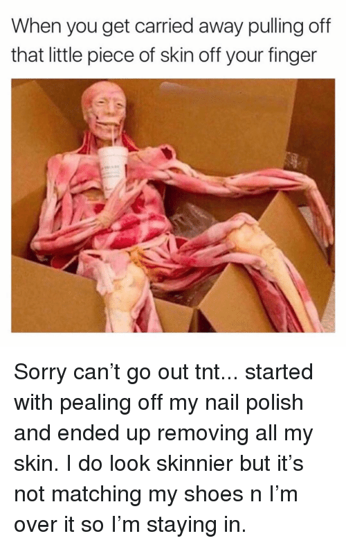 Shoes, Sorry, and Girl Memes: When you get carried away pulling off  that little piece of skin off your finger Sorry can't go out tnt... started with pealing off my nail polish and ended up removing all my skin. I do look skinnier but it's not matching my shoes n I'm over it so I'm staying in.