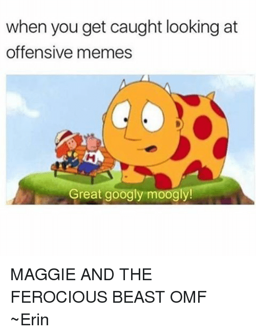 Memes, Ferocious, and 🤖: when you get caught looking at  offensive memes  Great googly moogly! MAGGIE AND THE FEROCIOUS BEAST OMF ~Erin