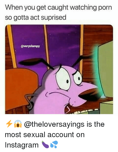 Instagram, Memes, and Porn: When you get caught watching porn  so gotta act suprised  @veryslumpy ⚡️😱 @theloversayings is the most sexual account on Instagram 🍆💦