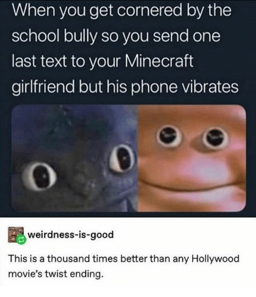 Minecraft, Movies, and Phone: When you get cornered by the  school bully so you send one  last text to your Minecraft  girlfriend but his phone vibrates  weirdness-is-good  This is a thousand times better than any Hollywood  movie's twist ending.