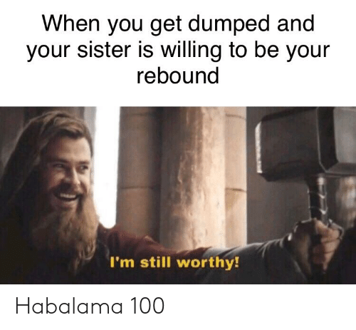 Dank Memes, You, and Still: When you get dumped and  your sister is willing to be your  rebound  I'm still worthy! Habalama 100