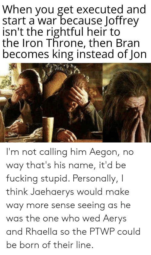 Bran, Iron, and War: When you get executed and  start a war because Joffrey  isn't the rightful heir to  the Iron Throne, then Bran  becomes king instead of Jon I'm not calling him Aegon, no way that's his name, it'd be fucking stupid. Personally, I think Jaehaerys would make way more sense seeing as he was the one who wed Aerys and Rhaella so the PTWP could be born of their line.