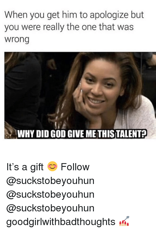 God, Memes, and 🤖: When you get him to apologize but  you were really the one that was  wrong  WHY DID GOD GIVE METHISTALENT? It's a gift 😊 Follow @suckstobeyouhun @suckstobeyouhun @suckstobeyouhun goodgirlwithbadthoughts 💅🏼