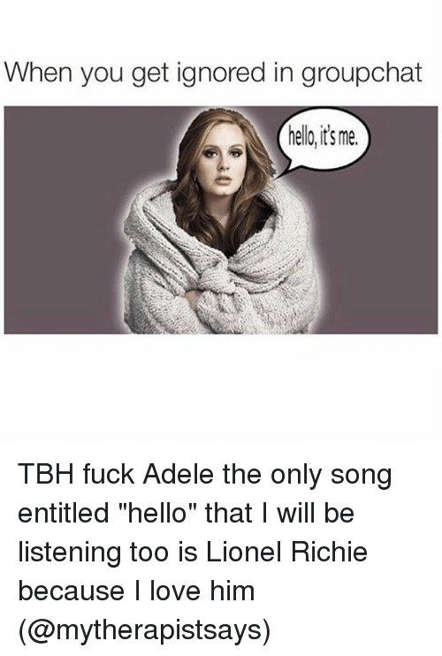 When You Get Ignored In Groupchat Helloits Me Tbh Fuck Adele The