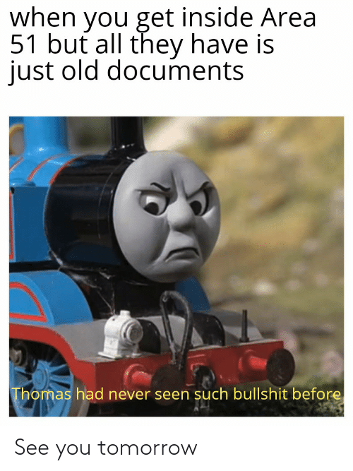 Reddit, Tomorrow, and Old: when you get inside Area  51 but all they have is  just old documents  Thomas had never seen such bullshit before See you tomorrow