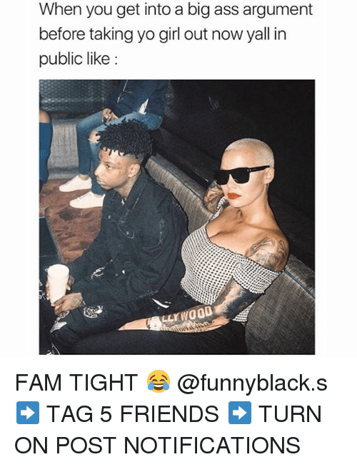 Ass, Fam, and Friends: When you get into a big ass argument  before taking yo girl out now yall in  public like: FAM TIGHT 😂 @funnyblack.s ➡️ TAG 5 FRIENDS ➡️ TURN ON POST NOTIFICATIONS