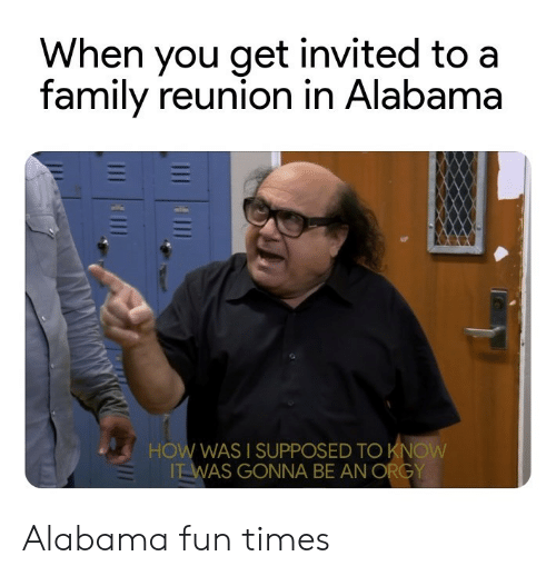 Family, Orgy, and Alabama: When you get invited to a  family reunion in Alabama  HOW WAS I SUPPOSED TO KN  WAS GONNA BE AN ORGY Alabama fun times