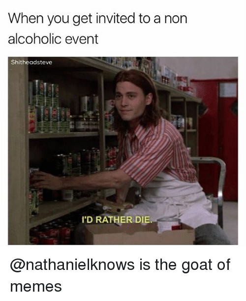 Memes, Goat, and Dank Memes: When you get invited to a non  alcoholic event  Shitheadsteve  'D RATHER DIE @nathanielknows is the goat of memes