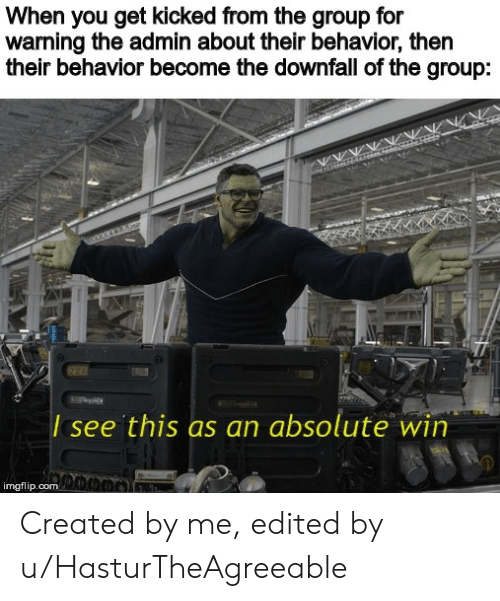 Dank Memes, Com, and Downfall: When you get kicked from the group for  warning the admin about their behavior, then  their behavior become the downfall of the group:  00wwx  see this as an absolute win  imgflip.com Ch Created by me, edited by u/HasturTheAgreeable