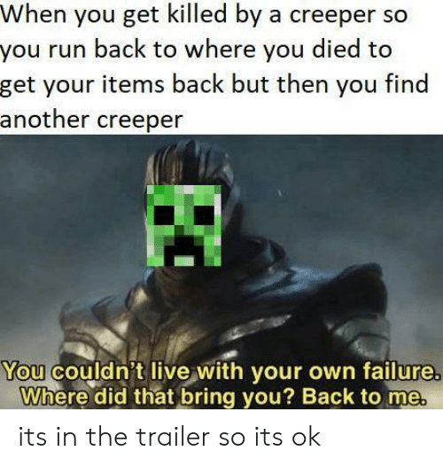 Run, Live, and Failure: When you get killed by a creeper so  you run back to where you died to  get your items back but then you find  another creeper  You couldn't live with your own failure  Where did that bring you? Back to me its in the trailer so its ok