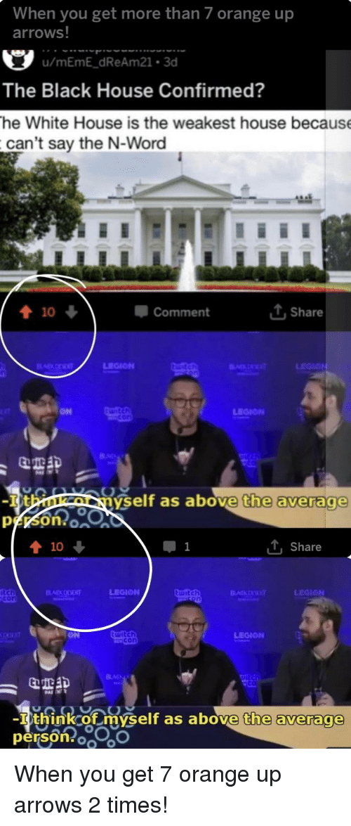 Meme, White House, and Black: When you get more than 7 orange up  arrows!  u/mEmE dReAm21.3d  The Black House Confirmed?  he White House is the weakest house because  can't say the N-Word  com ment  Share  ON  LEGION  yself as above  the average  person o  1  , share  con  witc  LEGION  think of myself as above  persor  the average