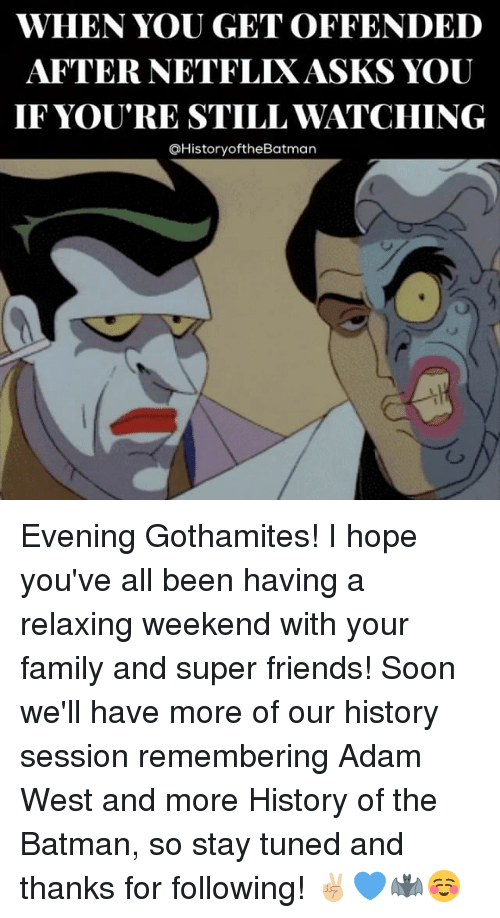 Batman, Family, and Friends: WHEN YOU GET OFFENDED  AFTER NETFLIXASKS YOU  IF YOU'RE STILL WATCHING  QHistoryoftheBatman Evening Gothamites! I hope you've all been having a relaxing weekend with your family and super friends! Soon we'll have more of our history session remembering Adam West and more History of the Batman, so stay tuned and thanks for following! ✌🏼💙🦇☺️