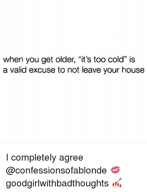"Memes, House, and Cold: when you get older, ""it's too cold"" is  a valid excuse to not leave your house I completely agree @confessionsofablonde 💋 goodgirlwithbadthoughts 💅🏼"
