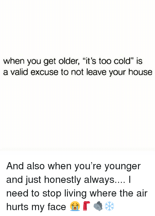 "Memes, House, and Cold: when you get older, ""it's too cold"" is  a valid excuse to not leave your house And also when you're younger and just honestly always.... I need to stop living where the air hurts my face 😭🧣🧤❄️"