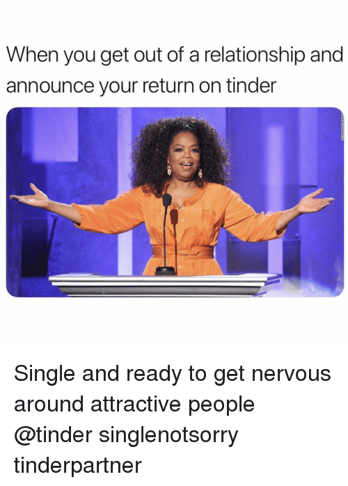 Tinder, Girl Memes, and Single: When you get out of a relationship and  announce your return on tinder Single and ready to get nervous around attractive people @tinder singlenotsorry tinderpartner