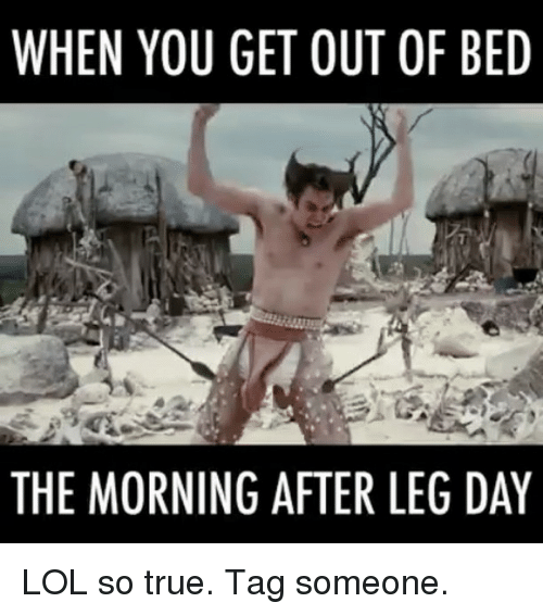 When You Get Out Of Bed The Morning After Leg Day Lol So True Tag