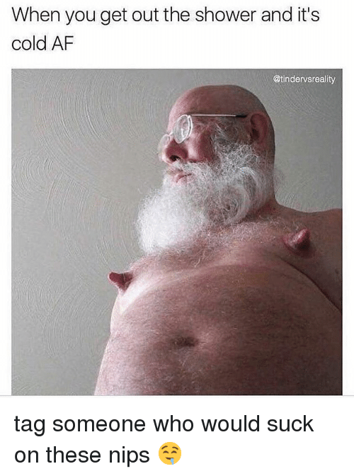Af, Dank, and Shower: When you get out the shower and it's  cold AF  @tindervsreality tag someone who would suck on these nips 🤤
