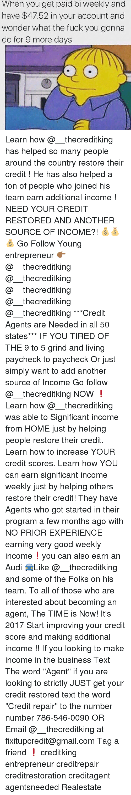 """Memes, Audi, and Credit Score: When you get paid bi weekly and  have $47.52 in your account and  wonder what the fuck you gonna  do for 9 more days Learn how @__thecreditking has helped so many people around the country restore their credit ! He has also helped a ton of people who joined his team earn additional income ! NEED YOUR CREDIT RESTORED AND ANOTHER SOURCE OF INCOME?! 💰💰💰 Go Follow Young entrepreneur 👉🏾@__thecreditking @__thecreditking @__thecreditking @__thecreditking @__thecreditking ***Credit Agents are Needed in all 50 states*** IF YOU TIRED OF THE 9 to 5 grind and living paycheck to paycheck Or just simply want to add another source of Income Go follow @__thecreditking NOW ❗️Learn how @__thecreditking was able to Significant income from HOME just by helping people restore their credit. Learn how to increase YOUR credit scores. Learn how YOU can earn significant income weekly just by helping others restore their credit! They have Agents who got started in their program a few months ago with NO PRIOR EXPERIENCE earning very good weekly income❗️you can also earn an Audi 🚘Like @__thecreditking and some of the Folks on his team. To all of those who are interested about becoming an agent, The TIME is Now! It's 2017 Start improving your credit score and making additional income !! If you looking to make income in the business Text The word """"Agent"""" if you are looking to strictly JUST get your credit restored text the word """"Credit repair"""" to the number number 786-546-0090 OR Email @__thecreditking at fixitupcredit@gmail.com Tag a friend ❗️ creditking entrepreneur creditrepair creditrestoration creditagent agentsneeded Realestate"""