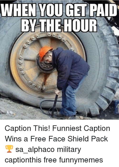WHEN YOU GET PAID BY THE HOUR Caption This! Funniest Caption Wins a ... 52a630801