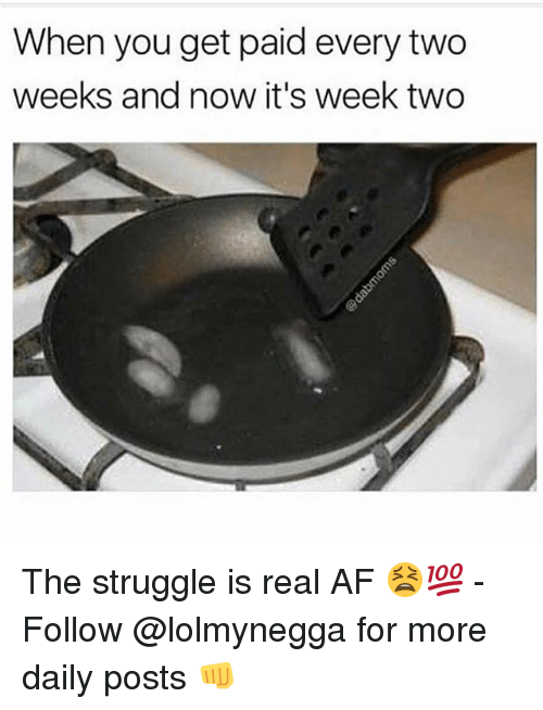 Af, Funny, and Struggle: When you get paid every two  weeks and now it's week two The struggle is real AF 😫💯 - Follow @lolmynegga for more daily posts 👊