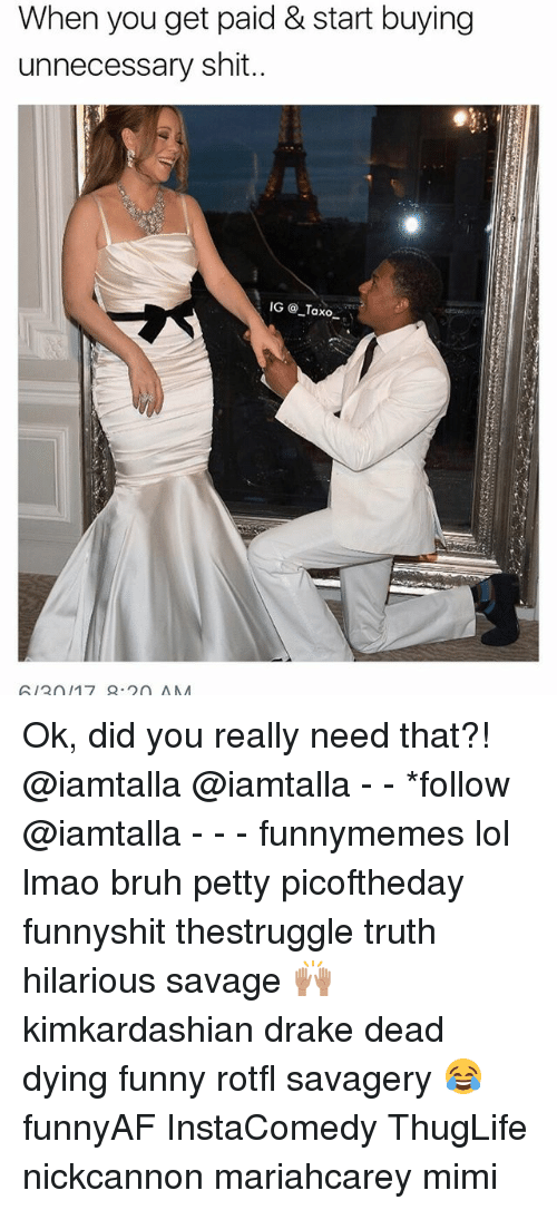 Bruh, Drake, and Funny: When you get paid & start buying  unnecessary shit..  GU3017 9.20 ANA Ok, did you really need that?! @iamtalla @iamtalla - - *follow @iamtalla - - - funnymemes lol lmao bruh petty picoftheday funnyshit thestruggle truth hilarious savage 🙌🏽 kimkardashian drake dead dying funny rotfl savagery 😂 funnyAF InstaComedy ThugLife nickcannon mariahcarey mimi