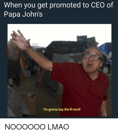 When You Get Promoted to CEO of Papa John's I'm Gonna Say ...