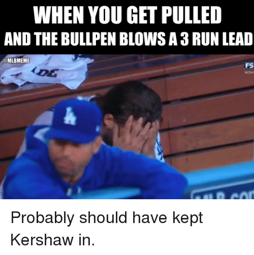 Mlb, Kershaw, and Probable: WHEN YOU GET PULLED  AND THE BULLPEN BLOWSA3RUN LEAD  MLBMEME  FS Probably should have kept Kershaw in.