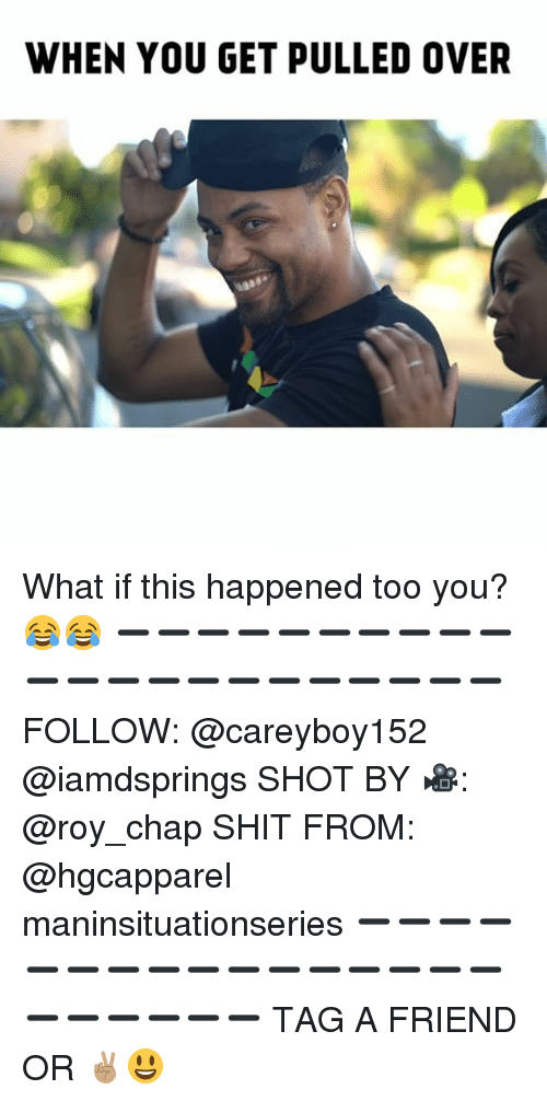 Memes, Shit, and 🤖: WHEN YOU GET PULLED OVER What if this happened too you? 😂😂 ➖➖➖➖➖➖➖➖➖➖➖➖➖➖➖➖➖➖➖➖➖➖ FOLLOW: @careyboy152 @iamdsprings SHOT BY 🎥: @roy_chap SHIT FROM: @hgcapparel maninsituationseries ➖➖➖➖➖➖➖➖➖➖➖➖➖➖➖➖➖➖➖➖➖➖ TAG A FRIEND OR ✌🏽😃 