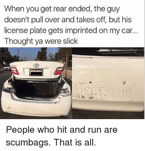 Funny, Run, and Slick: When you get rear ended, the guy  doesn't pull over and takes off, but his  license plate gets imprinted on my car..  Thought ya were slick People who hit and run are scumbags. That is all.