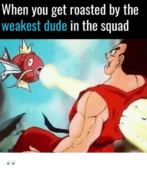 Dude, Memes, and Squad: When you get roasted by the  weakest dude in the squad 👀