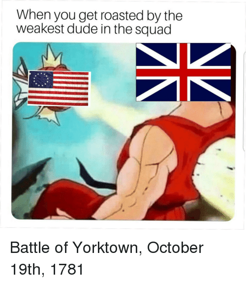 Dude, Squad, and October: When you get roasted by the  weakest dude in the squad Battle of Yorktown, October 19th, 1781