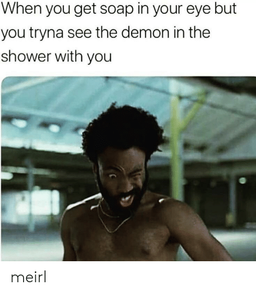 Shower, MeIRL, and Soap: When you get soap in your eye but  you tryna see the demon in the  shower with you meirl